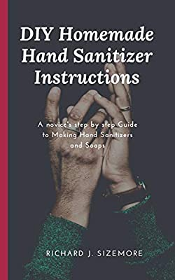 DIY Homemade Hand Sanitizer Instructions: A novice's step by step Guide to Making Hand Sanitizers and Soaps from