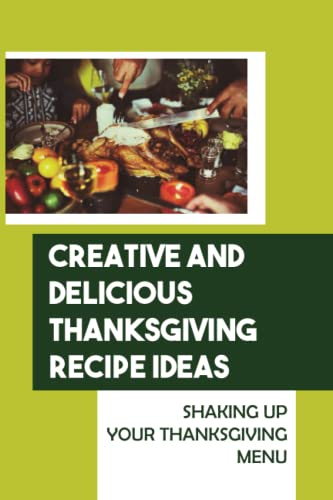 Creative And Delicious Thanksgiving Recipe Ideas: Shaking Up Your Thanksgiving Menu