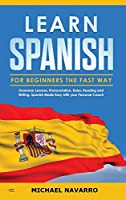 Learn Spanish for Beginners the Fast Way: Grammar Lessons, Pronunciation, Rules, Reading and Writing. Spanish Made Easy with your Personal Coach