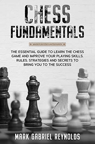 Chess Fundamentals: The Essential Guide To Learn Chess And Improve Your Playing Skills. Rules, Strategies And Secrets To Success - Reynolds, Mark Gabriel