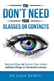 You Don't Need Your Glasses or Contacts: Natural Ways to Correct Your Vision Without Drugs or Corrective Lenses (Clearer Vision Series Book 1)