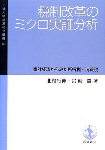 Micro empirical analysis of tax reform - income tax and consumption tax as seen from the household economy (Economic Research Hitotsubashi University Sosho 61) (2013) ISBN: 4000099213 [Japanese Import]