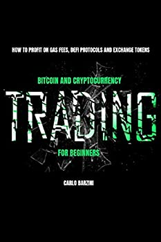 Bitcoin And Cryptocurrency Trading For Beginners  How To Profit On Gas Fees DeFi Protocols And Exchange Tokens