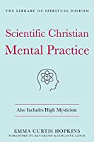 Scientific Christian Mental Practice: Also Includes High Mysticism (The Library of Spiritual Wisdom)