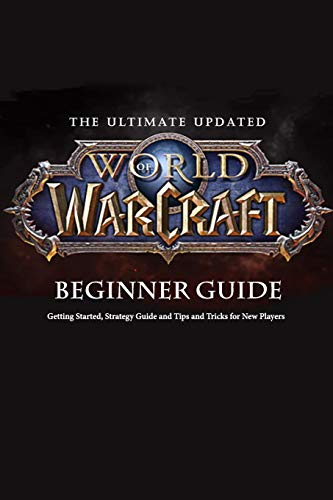 The Ultimate Updated World of Warcraft Beginner Guide:: Everything Newbie Need to Know about World of Warcraft