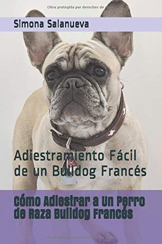 Cómo Adiestrar a Un Perro de Raza Bulldog Francés: Adiestramiento Fácil de un...