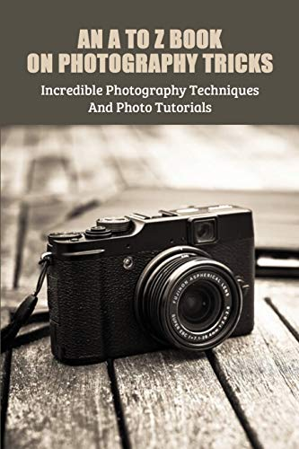 An A To Z Book On Photography Tricks: Incredible Photography Techniques And Photo Tutorials: Street Photography Books