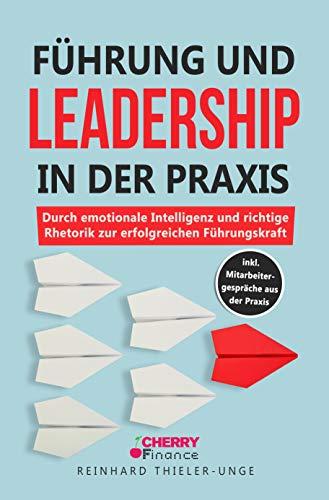 Führung und Leadership in der Praxis: Durch emotionale Intelligenz und richtige Rhetorik zur erfolgreichen Führungskraft inkl. Mitarbeitergespräche ... inkl. Mitarbeitergesprche aus der Praxis