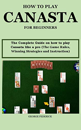 HOW TO PLAY CANASTA FOR BEGINNERS?: The Complete Guide On How to Play Canasta Like a Pro (The Game Rules, Winning Strategies and Instruction) (English Edition)