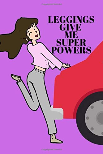 LEGGINGS GIVE ME SUPER POWERS: Funny Wide Ruled notebook with quote for women, men, teens to write in 120 pages. 6x9