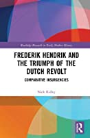 Frederik Hendrik and the Triumph of the Dutch Revolt: Comparative Insurgencies (Routledge Research in Early Mo)