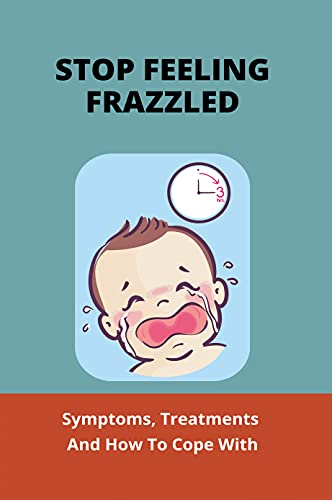 Stop Feeling Frazzled: Symptoms, Treatments And How To Cope With: Crying Baby Calm (English Edition)
