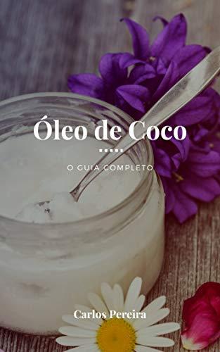 Óleo de Coco - O Guia Completo: A Gordura Saudável para a Pele, Cabelo, Coração, Digestão e Sistema Imune
