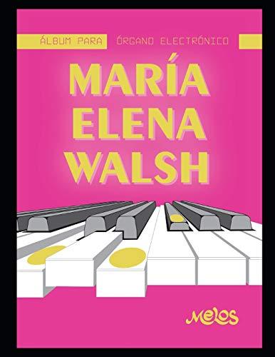 Maria Elena Walsh Albúm para órgano electrónico: Partituras originales para teclado de esta gran autora de música para niños