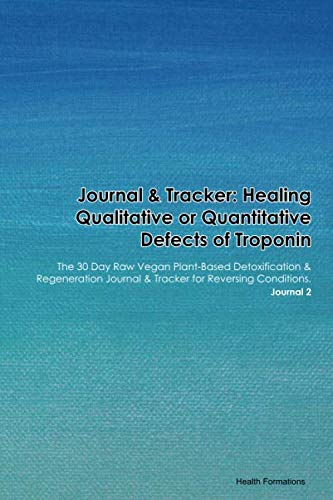 Journal & Tracker: Healing Qualitative or Quantitative Defects of Troponin: The 30 Day Raw Vegan Plant-Based Detoxification & Regeneration Journal & Tracker for Reversing Conditions. Journal 2