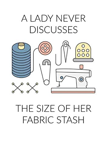 A Lady Never Discusses The Size of Her Fabric Stash: Funny Sewing and Knitting Notebook Gift for Women