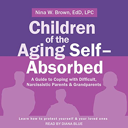 Listen Children of the Aging Self-Absorbed: A Guide to Coping with Difficult, Narcissistic Parents and Gran audio book