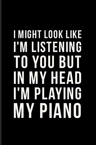 I Might Look Like I'm Listening To You But In My Head I'm Playing My Piano: 2021 Planner | Weekly & Monthly Pocket Calendar | 6x9 Softcover Organizer | Funny Piano Quotes & Pianist & Composer Gift