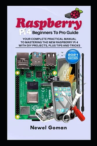 Raspberry Pi 4 Beginners to Pro Guide. Your Complete Practical Manual to Mastering the New Raspberry Pi 4 with DIY Projects, Plus Tips, and Tricks