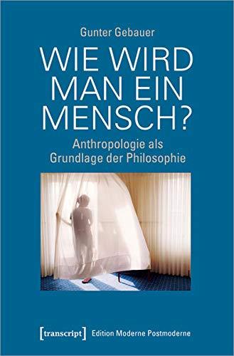 Wie wird man ein Mensch?: Anthropologie als Grundlage der Philosophie (Edition Moderne Postmoderne)