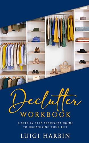 Declutter Workbook: A Step by Step Practical Guide to Organising Your Life