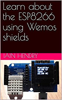 [iain hendry]のLearn about the ESP8266 using Wemos shields (English Edition)