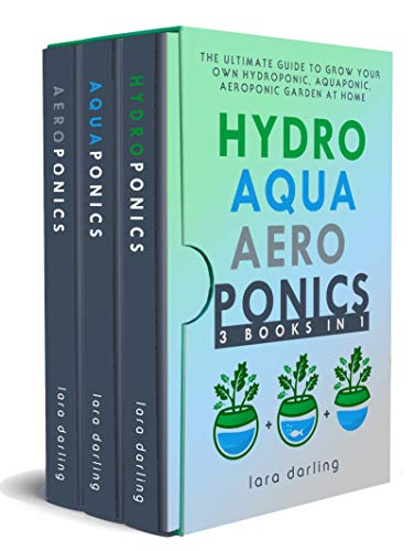 HYDROPONICS, AQUAPONICS, AEROPONICS: The Ultimate Guide to Grow your own Hydroponic or Aquaponic or Aeroponic Garden at Home: Fruit, Vegetable, Herbs.