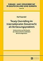 Treaty Overriding Im Internationalen Steuerrecht Als Verfassungsproblem: Insbesondere Zur Reichweite Der Voelkerrechtsfreundlichkeit Des Grundgesetzes (Finanz- Und Steuerrecht in Deutschland Und Europa)