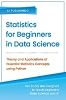 Statistics for Beginners in Data Science: Theory and Applications of Essential Statistics Concepts using Python Front Cover