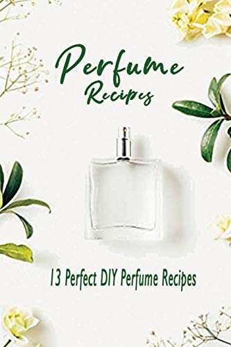 Perfume Recipes: 13 Perfect DIY Perfume Recipes: Gift Ideas for Holiday