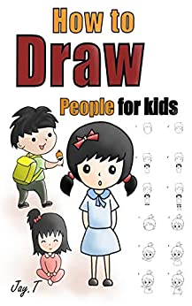 How To Draw People For Kids: Step By Step Drawing Guide For Children Easy To Learn Draw Human by [Jay T]