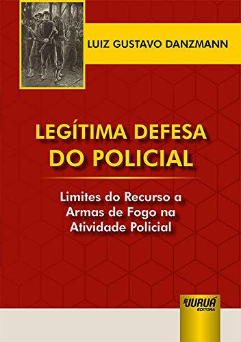 Legítima Defesa do Policial - Limites do Recurso a Armas de Fogo na Atividade Policial