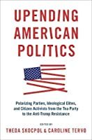 Upending American Politics: Polarizing Parties, Ideological Elites, and Citizen Activists from the Tea Party to the Anti-Trump Resistance