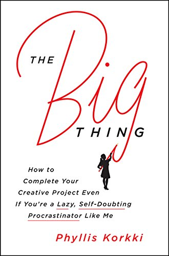The Big Thing: How to Complete Your Creative Project Even if You're a Lazy, Self-Doubting Procrastin