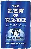 The Zen of R2-D2: Ancient Wisdom from a Galaxy Far, Far Away - Matthew Bortolin