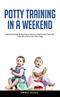 Potty Training in a Weekend: Discover the Step by Step Proven Secret on How to Potty Train Your Child Like a Pro in Less Than 3 Days