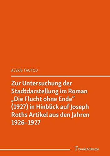 """Zur Untersuchung der Stadtdarstellung im Roman """"Die Flucht ohne Ende' (1927) in Hinblick auf Joseph Roths Artikel aus den Jahren 1926–1927: (Joseph Roth ... (Forum: Österreich 3) (German Edition)"""