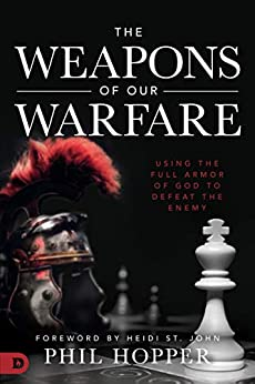 The Weapons of Our Warfare: Using the Full Armor of God to Defeat the Enemy by [Phil Hopper, Heidi St. John]