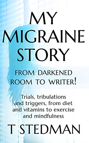 My Migraine Story - From Darkened Room to Writer!: Trials, tribulations and triggers, from diet and vitamins to exercise and mindfulness.