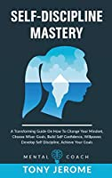 Self-Discipline Mastery: A Transforming Guide On How To Change Your Mindset, Choose Wiser Goals, Build Self Confidence, Willpower, Develop Self Discipline, Achieve Your Goals