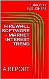 FIREWALL SOFTWARE - MARKET INTEREST TREND: A REPORT (English Edition)