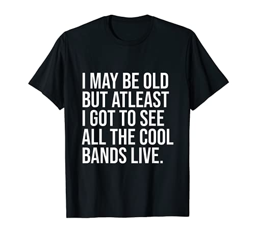 I May Be Old But Atleast I Got To See All The Cool Bands T-Sh