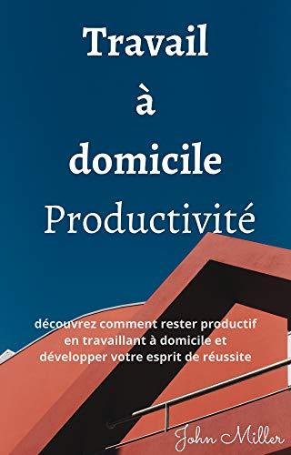 Travail à domicile Productivité: découvrez comment rester productif en travaillant à domicile et développer votre esprit de réussite