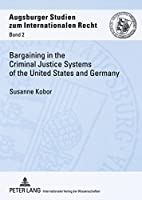 Bargaining In The Criminal Justice Systems Of The United States And Germany: A Matter of Justice and Administrative Efficiency Within Leagal, Cultural Context (Augsburger Studien Zum Internationalen Recht)