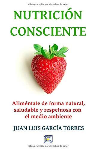 Nutrición consciente: Aliméntate de forma natural, saludable y respetuosa con el medio ambiente