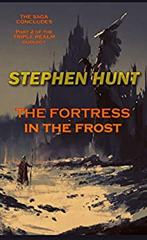 The Fortress in the Frost: Science Fiction & Fantasy Classics (The Triple Realm Duology Book 2) by [Stephen Hunt]