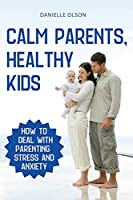 Calm Parents, Healthy Kids: How To Deal With Parenting Stress And Anxiety