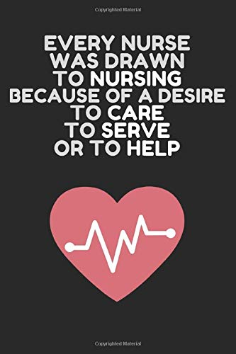 EVERY NURSE WAS DRAWN TO NURSING BECAUSE OF A DESIRE TO CARE TO SERVE OR TO HELP: EVERY NURSE WAS DRAWN TO NURSING BECAUSE OF A DESIRE TO CARE TO SERVE OR TO HELP : JOURNALS 6x9