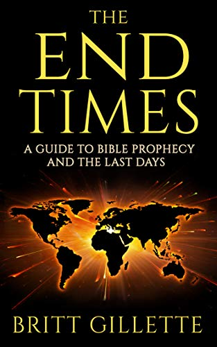 The End Times: A Guide to Bible Prophecy and the Last Days by [Britt Gillette]