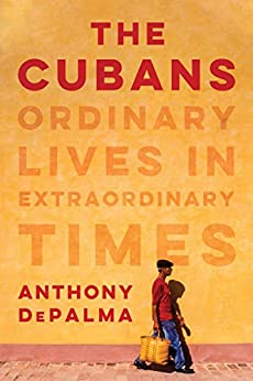 The Cubans: Ordinary Lives in Extraordinary Times by [Anthony DePalma]